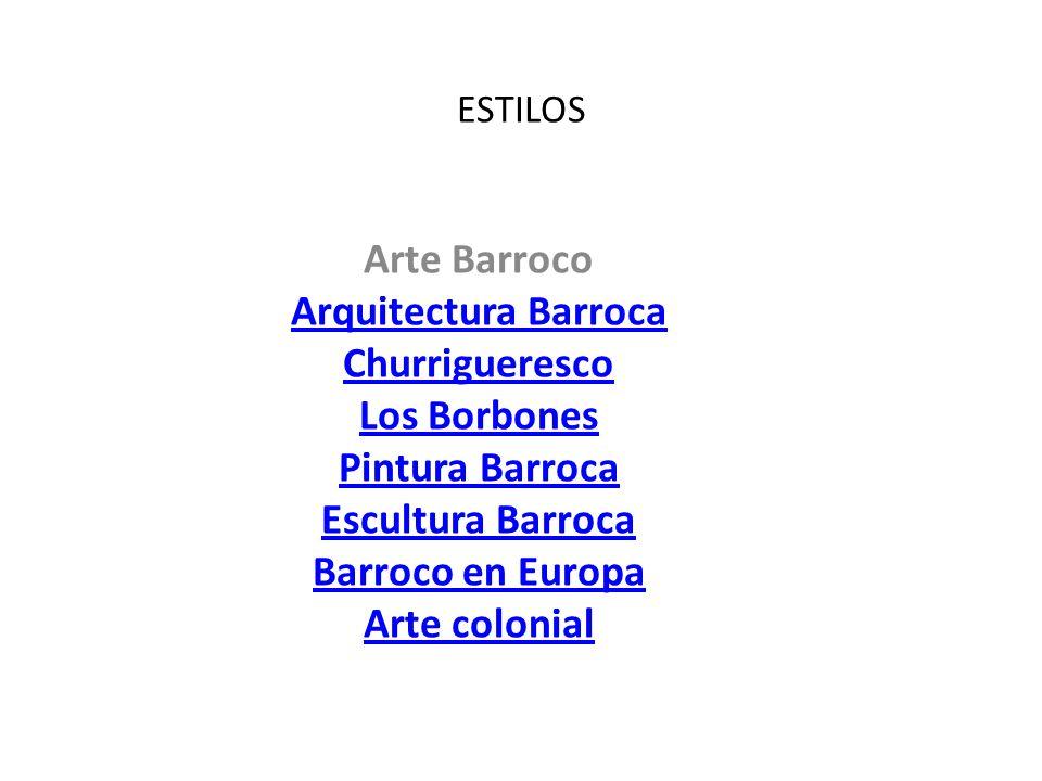 ESTILOS Arte Barroco Arquitectura Barroca Churrigueresco Los Borbones Pintura Barroca Escultura Barroca Barroco en Europa Arte colonial