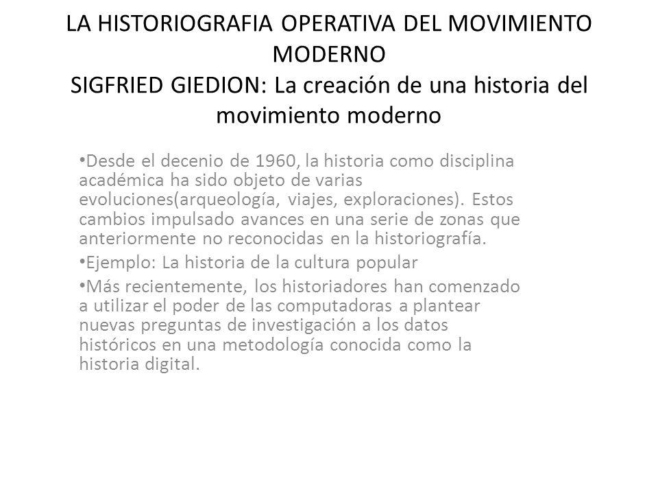 LA HISTORIOGRAFIA OPERATIVA DEL MOVIMIENTO MODERNO SIGFRIED GIEDION: La creación de una historia del movimiento moderno Desde el decenio de 1960, la h