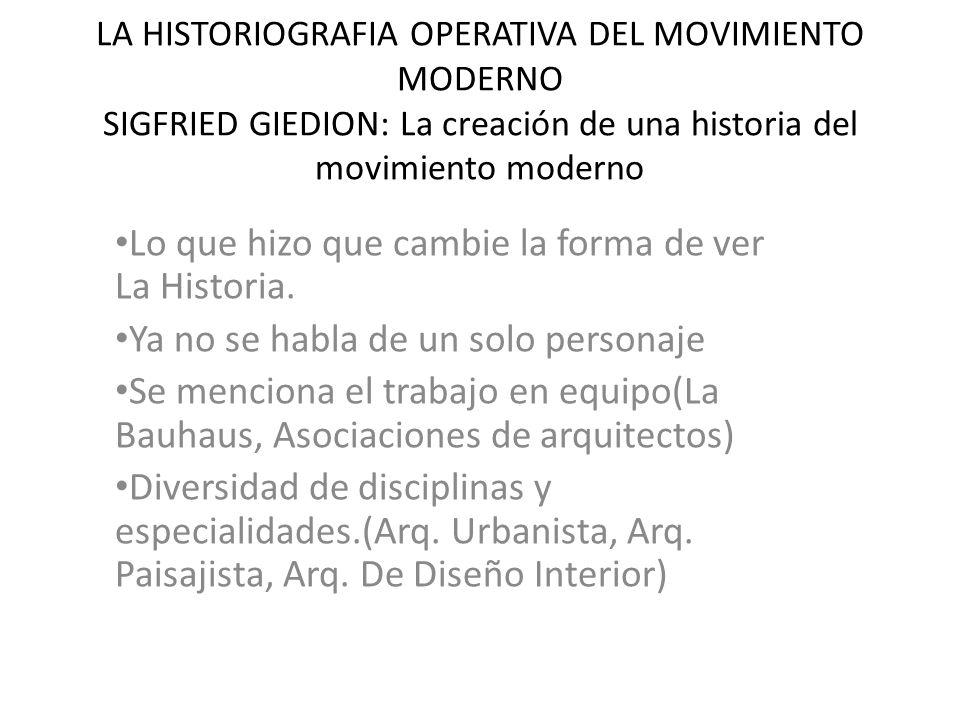 LA HISTORIOGRAFIA OPERATIVA DEL MOVIMIENTO MODERNO SIGFRIED GIEDION: La creación de una historia del movimiento moderno Lo que hizo que cambie la forma de ver La Historia.