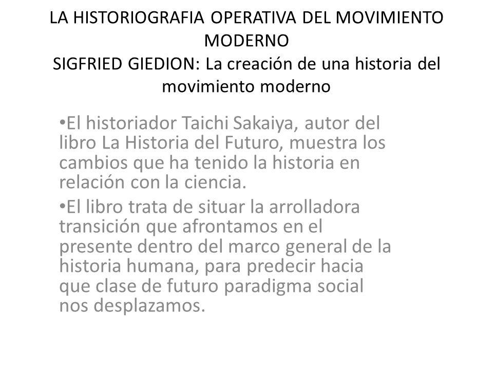 LA HISTORIOGRAFIA OPERATIVA DEL MOVIMIENTO MODERNO SIGFRIED GIEDION: La creación de una historia del movimiento moderno El historiador Taichi Sakaiya, autor del libro La Historia del Futuro, muestra los cambios que ha tenido la historia en relación con la ciencia.