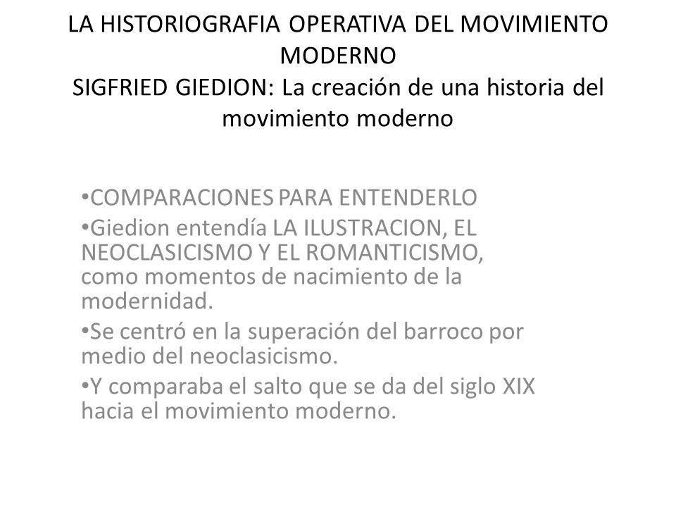 LA HISTORIOGRAFIA OPERATIVA DEL MOVIMIENTO MODERNO SIGFRIED GIEDION: La creación de una historia del movimiento moderno COMPARACIONES PARA ENTENDERLO