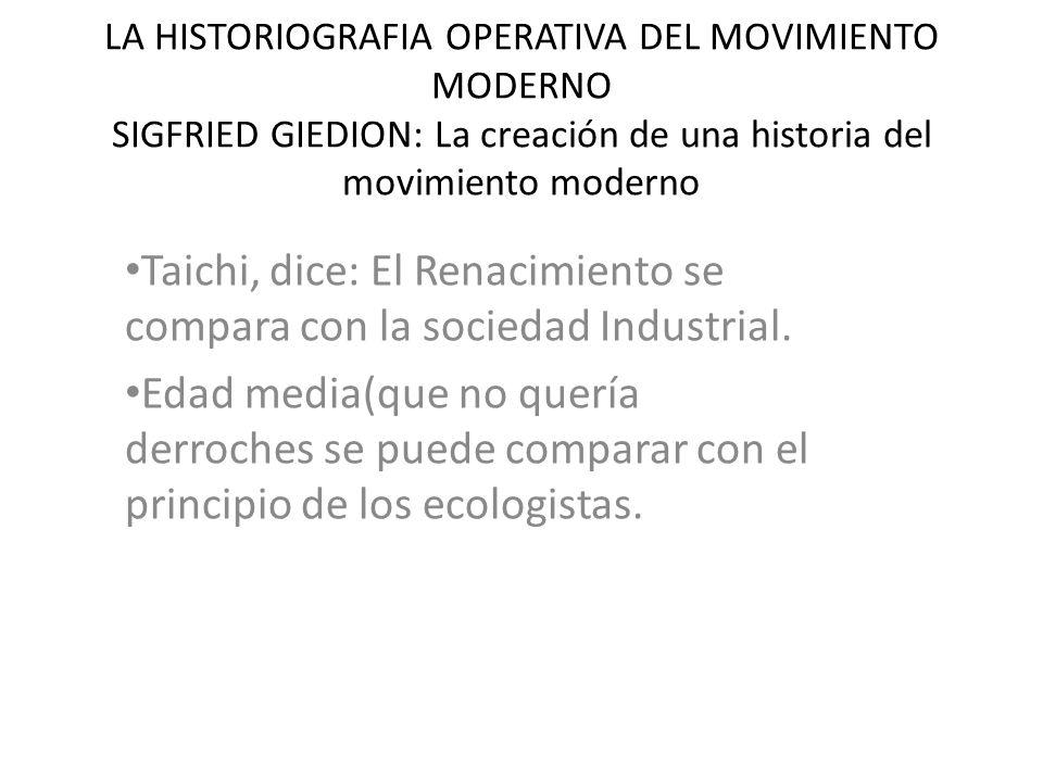 LA HISTORIOGRAFIA OPERATIVA DEL MOVIMIENTO MODERNO SIGFRIED GIEDION: La creación de una historia del movimiento moderno Taichi, dice: El Renacimiento se compara con la sociedad Industrial.
