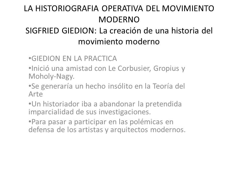 LA HISTORIOGRAFIA OPERATIVA DEL MOVIMIENTO MODERNO SIGFRIED GIEDION: La creación de una historia del movimiento moderno GIEDION EN LA PRACTICA Inició una amistad con Le Corbusier, Gropius y Moholy-Nagy.