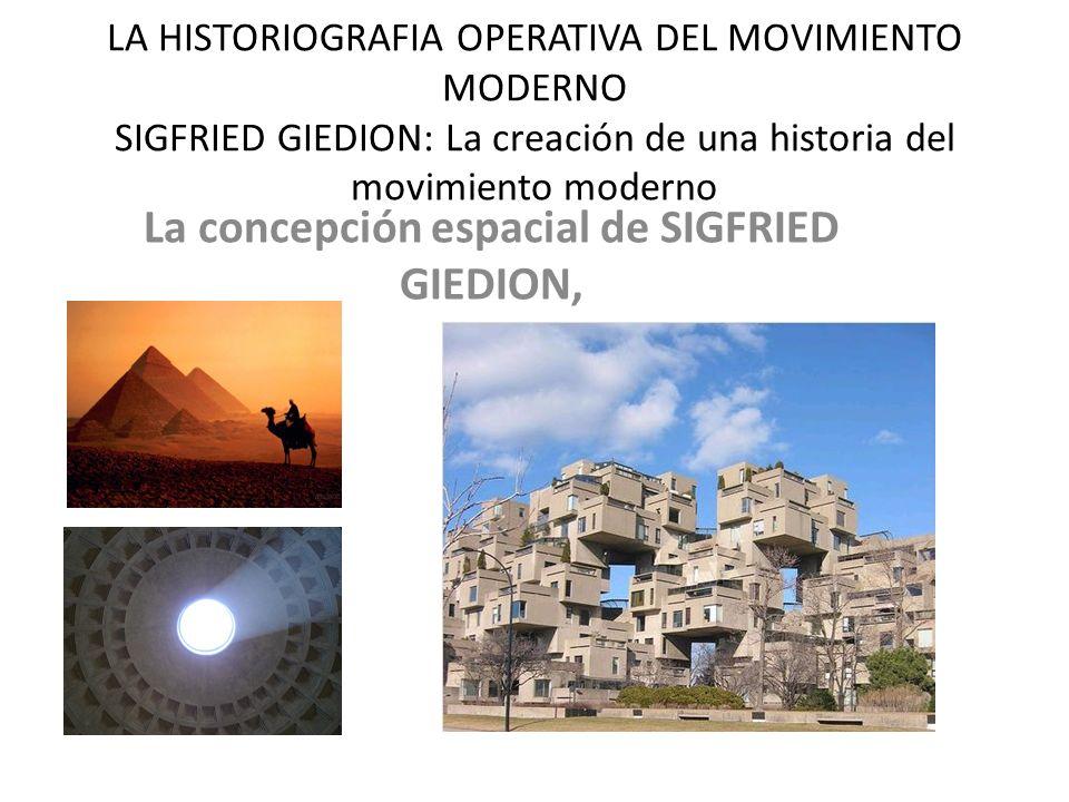 LA HISTORIOGRAFIA OPERATIVA DEL MOVIMIENTO MODERNO SIGFRIED GIEDION: La creación de una historia del movimiento moderno La concepción espacial de SIGFRIED GIEDION,