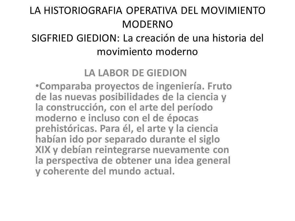 LA HISTORIOGRAFIA OPERATIVA DEL MOVIMIENTO MODERNO SIGFRIED GIEDION: La creación de una historia del movimiento moderno LA LABOR DE GIEDION Comparaba proyectos de ingeniería.