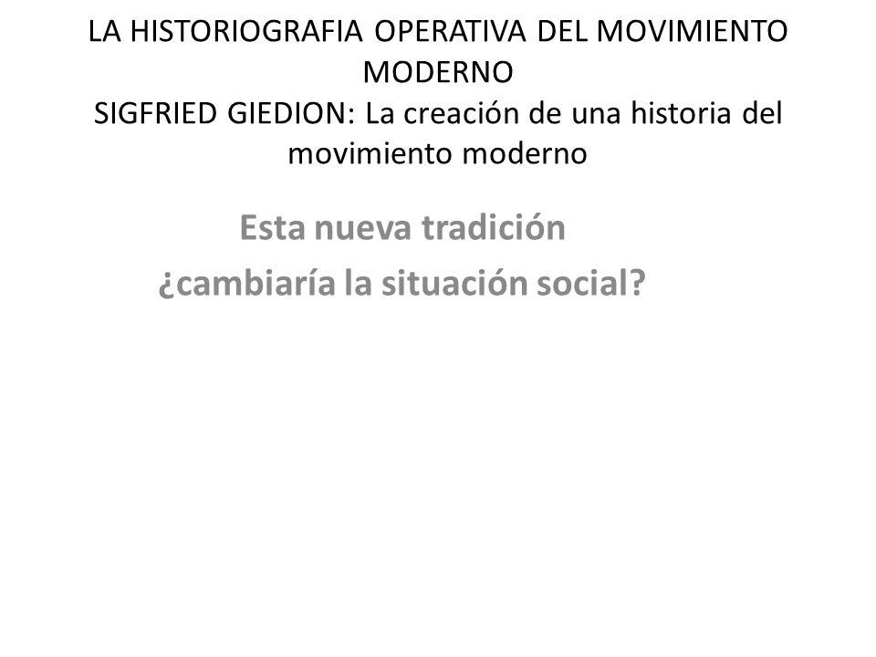 LA HISTORIOGRAFIA OPERATIVA DEL MOVIMIENTO MODERNO SIGFRIED GIEDION: La creación de una historia del movimiento moderno Esta nueva tradición ¿cambiaría la situación social?