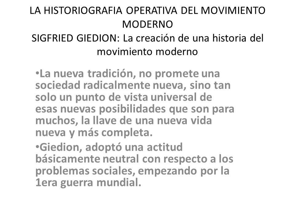 LA HISTORIOGRAFIA OPERATIVA DEL MOVIMIENTO MODERNO SIGFRIED GIEDION: La creación de una historia del movimiento moderno La nueva tradición, no promete