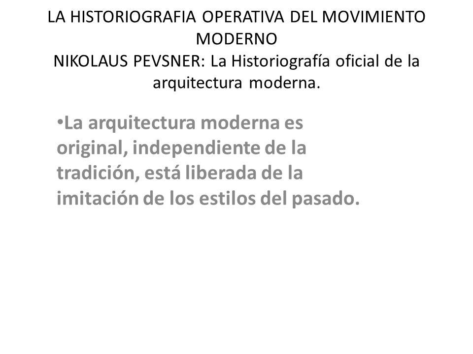 LA HISTORIOGRAFIA OPERATIVA DEL MOVIMIENTO MODERNO NIKOLAUS PEVSNER: La Historiografía oficial de la arquitectura moderna. La arquitectura moderna es
