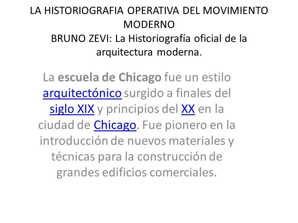 LA HISTORIOGRAFIA OPERATIVA DEL MOVIMIENTO MODERNO BRUNO ZEVI: La Historiografía oficial de la arquitectura moderna. La escuela de Chicago fue un esti