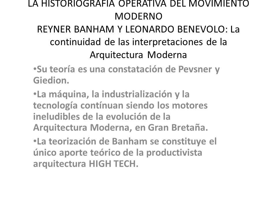 LA HISTORIOGRAFIA OPERATIVA DEL MOVIMIENTO MODERNO REYNER BANHAM Y LEONARDO BENEVOLO: La continuidad de las interpretaciones de la Arquitectura Moderna Su teoría es una constatación de Pevsner y Giedion.