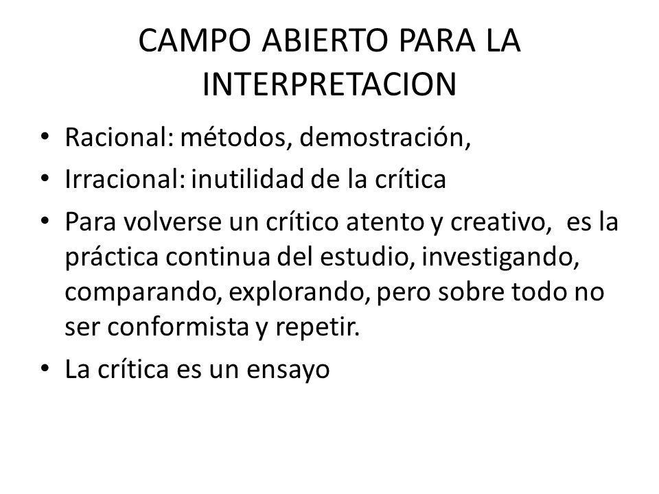 CAMPO ABIERTO PARA LA INTERPRETACION Racional: métodos, demostración, Irracional: inutilidad de la crítica Para volverse un crítico atento y creativo,