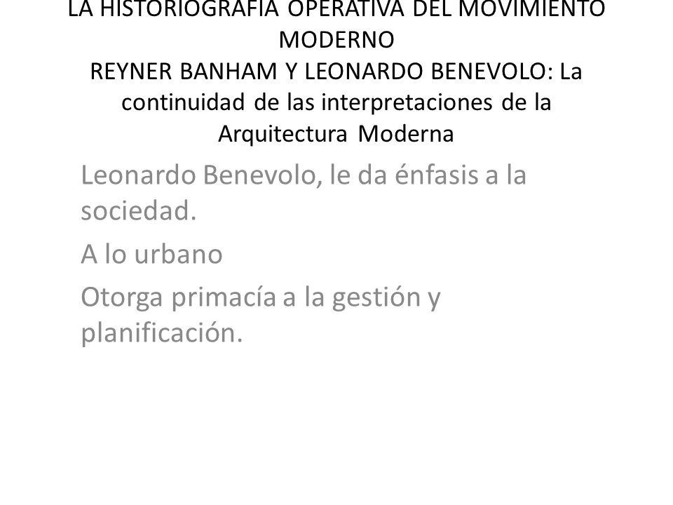 LA HISTORIOGRAFIA OPERATIVA DEL MOVIMIENTO MODERNO REYNER BANHAM Y LEONARDO BENEVOLO: La continuidad de las interpretaciones de la Arquitectura Moderna Leonardo Benevolo, le da énfasis a la sociedad.