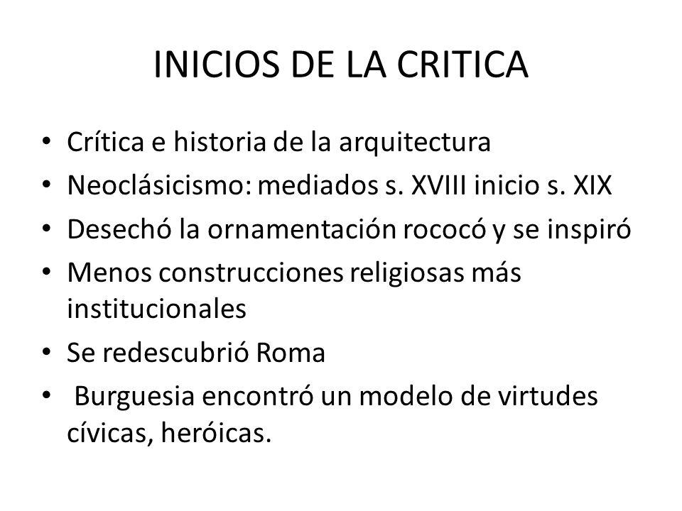 INICIOS DE LA CRITICA Crítica e historia de la arquitectura Neoclásicismo: mediados s. XVIII inicio s. XIX Desechó la ornamentación rococó y se inspir