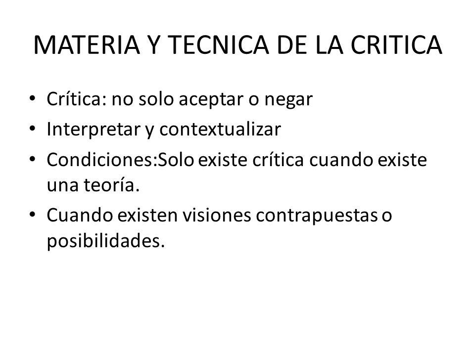 MATERIA Y TECNICA DE LA CRITICA Crítica: no solo aceptar o negar Interpretar y contextualizar Condiciones:Solo existe crítica cuando existe una teoría.