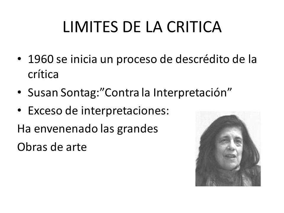 LIMITES DE LA CRITICA 1960 se inicia un proceso de descrédito de la crítica Susan Sontag:Contra la Interpretación Exceso de interpretaciones: Ha envenenado las grandes Obras de arte