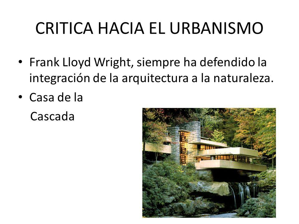 CRITICA HACIA EL URBANISMO Frank Lloyd Wright, siempre ha defendido la integración de la arquitectura a la naturaleza. Casa de la Cascada