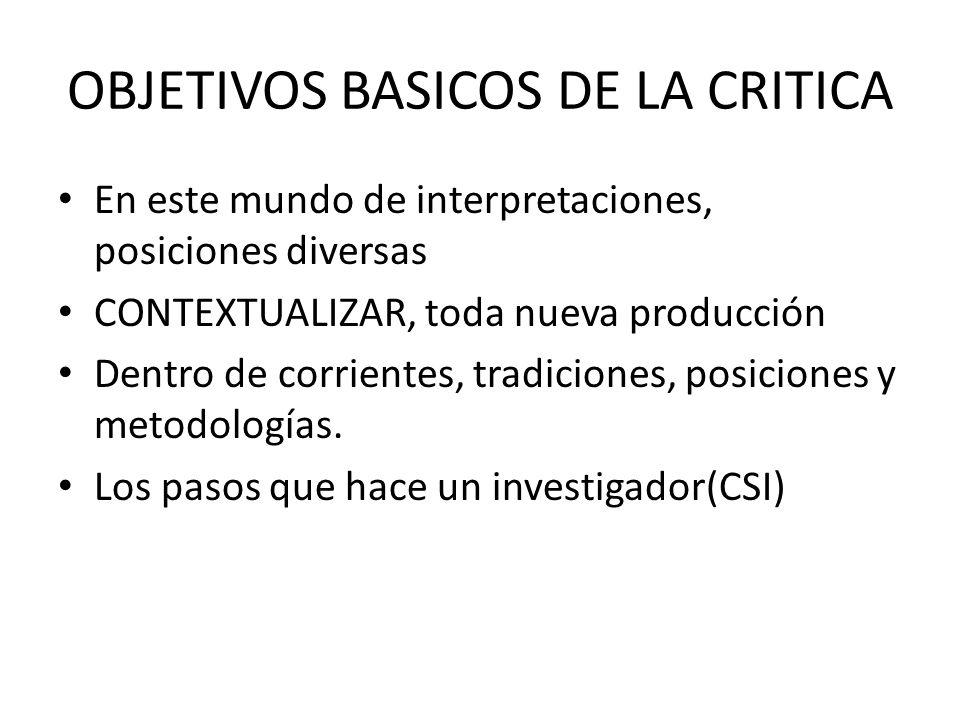 OBJETIVOS BASICOS DE LA CRITICA En este mundo de interpretaciones, posiciones diversas CONTEXTUALIZAR, toda nueva producción Dentro de corrientes, tradiciones, posiciones y metodologías.