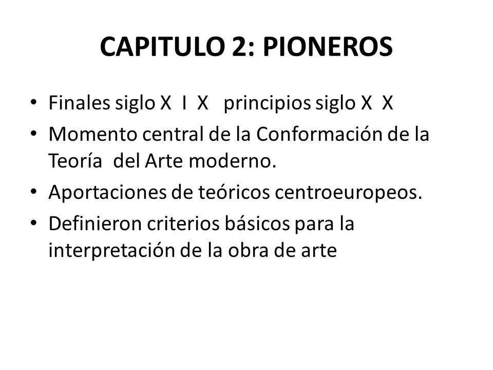 CAPITULO 2: PIONEROS Finales siglo X I X principios siglo X X Momento central de la Conformación de la Teoría del Arte moderno. Aportaciones de teóric