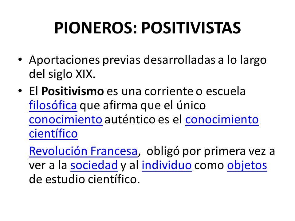 PIONEROS: POSITIVISTAS Aportaciones previas desarrolladas a lo largo del siglo XIX. El Positivismo es una corriente o escuela filosófica que afirma qu
