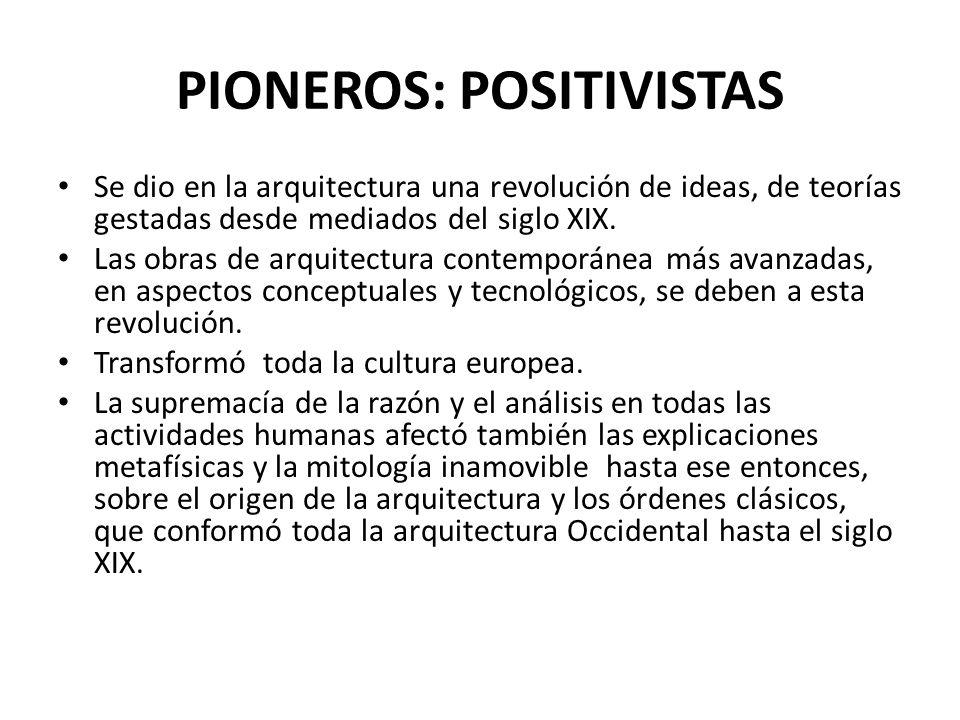 PIONEROS: POSITIVISTAS Se dio en la arquitectura una revolución de ideas, de teorías gestadas desde mediados del siglo XIX. Las obras de arquitectura