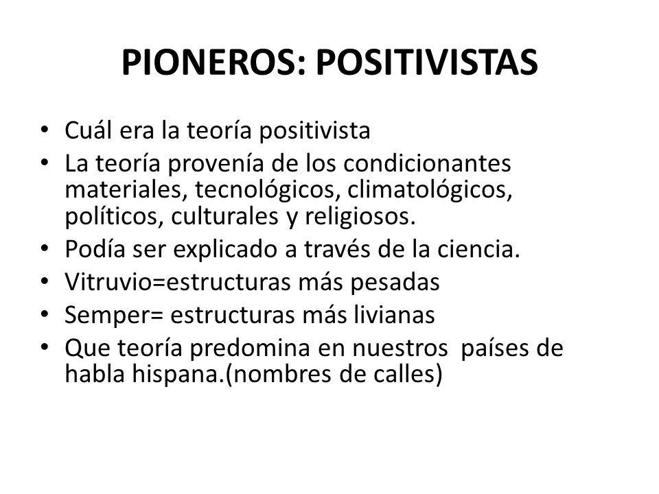 PIONEROS: POSITIVISTAS Cuál era la teoría positivista La teoría provenía de los condicionantes materiales, tecnológicos, climatológicos, políticos, culturales y religiosos.