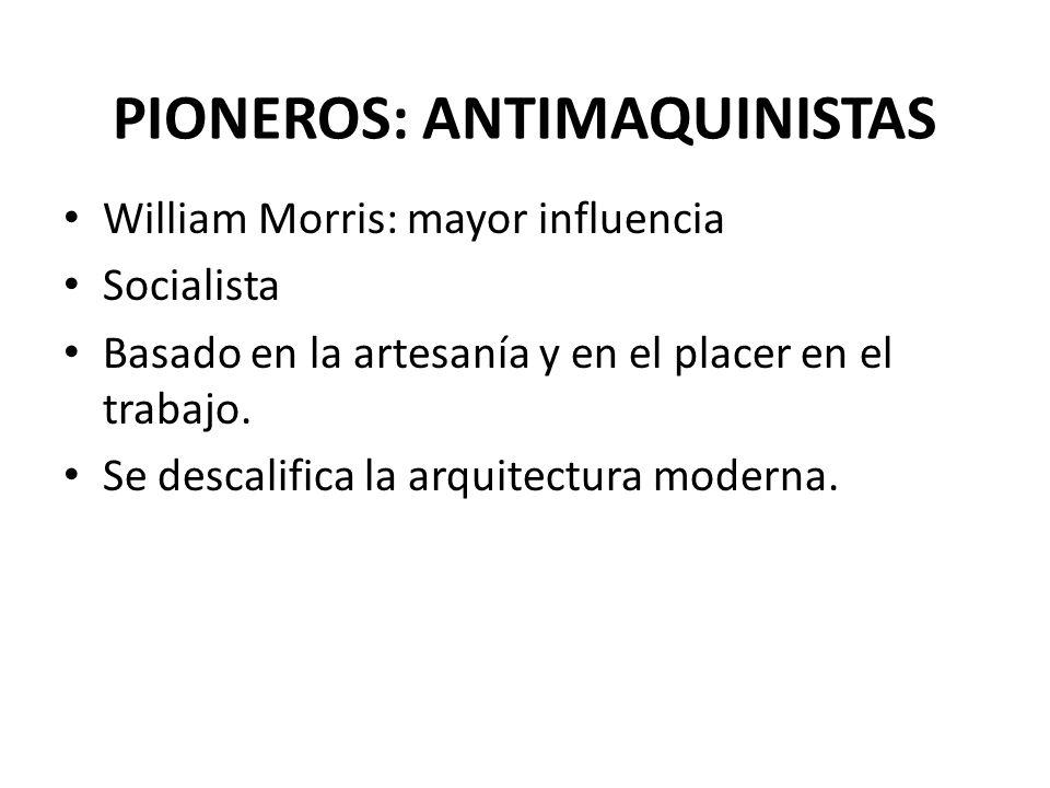 PIONEROS: ANTIMAQUINISTAS William Morris: mayor influencia Socialista Basado en la artesanía y en el placer en el trabajo. Se descalifica la arquitect