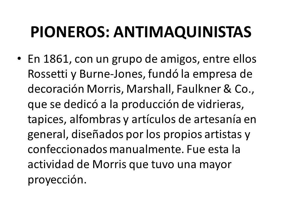 PIONEROS: ANTIMAQUINISTAS En 1861, con un grupo de amigos, entre ellos Rossetti y Burne-Jones, fundó la empresa de decoración Morris, Marshall, Faulkner & Co., que se dedicó a la producción de vidrieras, tapices, alfombras y artículos de artesanía en general, diseñados por los propios artistas y confeccionados manualmente.