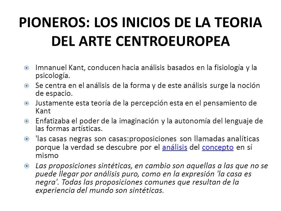 PIONEROS: LOS INICIOS DE LA TEORIA DEL ARTE CENTROEUROPEA Imnanuel Kant, conducen hacia análisis basados en la fisiología y la psicología. Se centra e