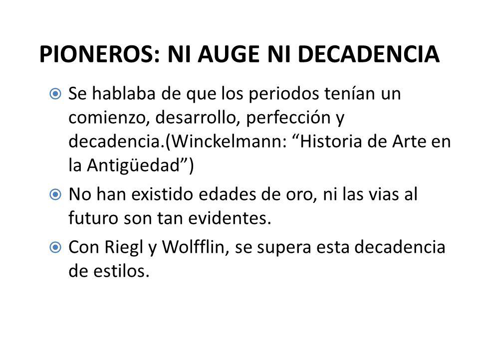 PIONEROS: NI AUGE NI DECADENCIA Se hablaba de que los periodos tenían un comienzo, desarrollo, perfección y decadencia.(Winckelmann: Historia de Arte