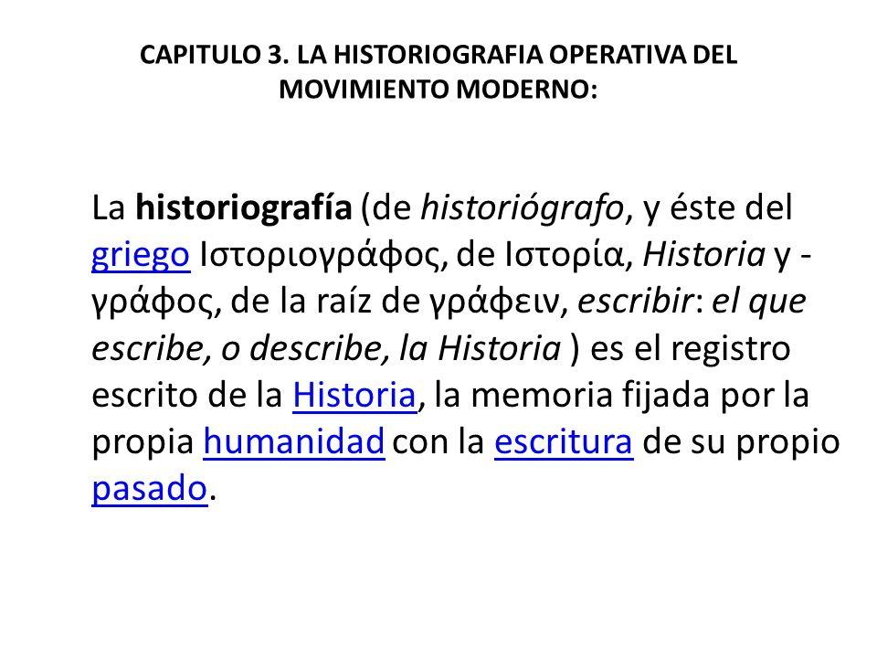 CAPITULO 3. LA HISTORIOGRAFIA OPERATIVA DEL MOVIMIENTO MODERNO: La historiografía (de historiógrafo, y éste del griego Ιστοριογράφος, de Ιστορία, Hist
