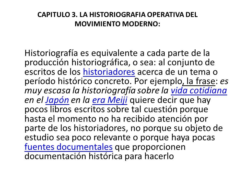CAPITULO 3. LA HISTORIOGRAFIA OPERATIVA DEL MOVIMIENTO MODERNO: Historiografía es equivalente a cada parte de la producción historiográfica, o sea: al