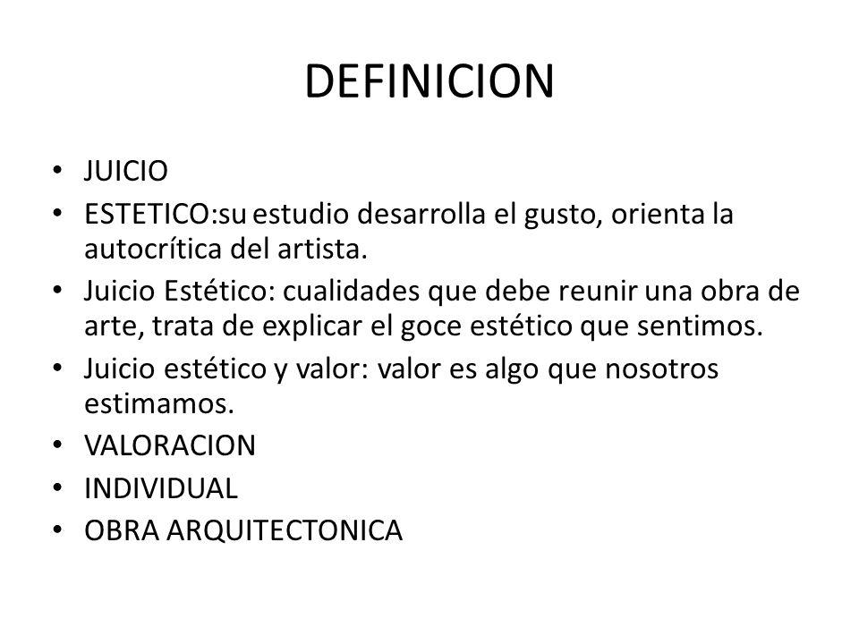 DEFINICION JUICIO ESTETICO:su estudio desarrolla el gusto, orienta la autocrítica del artista. Juicio Estético: cualidades que debe reunir una obra de