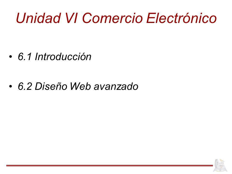 Unidad VI Comercio Electrónico 6.1 Introducción 6.2 Diseño Web avanzado