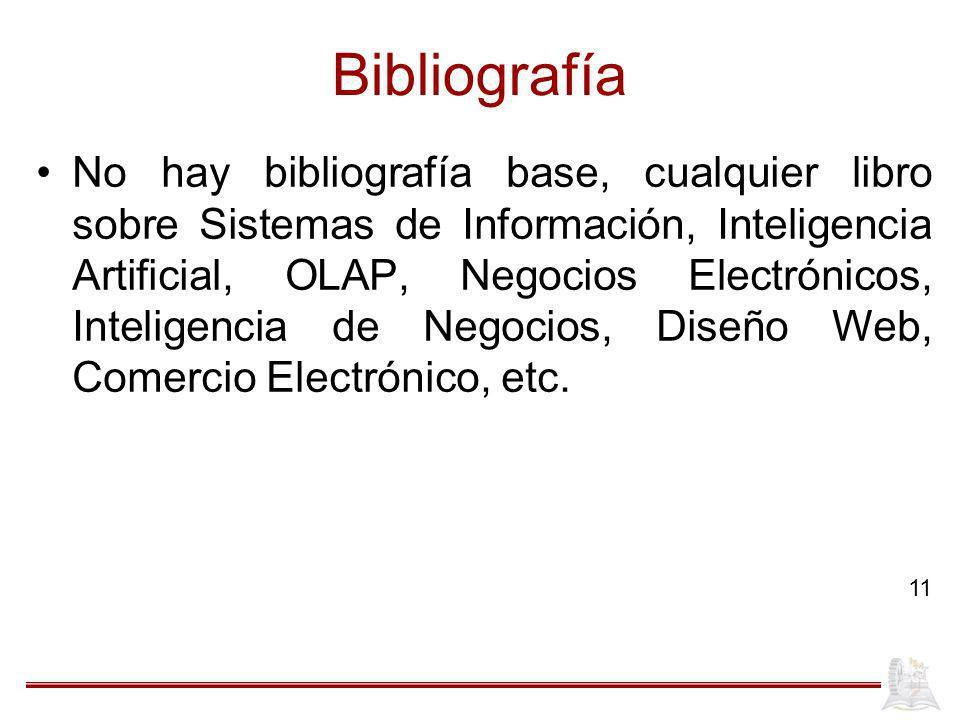 Bibliografía No hay bibliografía base, cualquier libro sobre Sistemas de Información, Inteligencia Artificial, OLAP, Negocios Electrónicos, Inteligencia de Negocios, Diseño Web, Comercio Electrónico, etc.