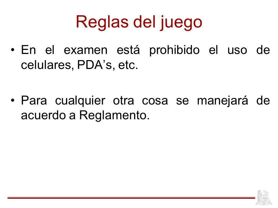 Reglas del juego En el examen está prohibido el uso de celulares, PDAs, etc. Para cualquier otra cosa se manejará de acuerdo a Reglamento.