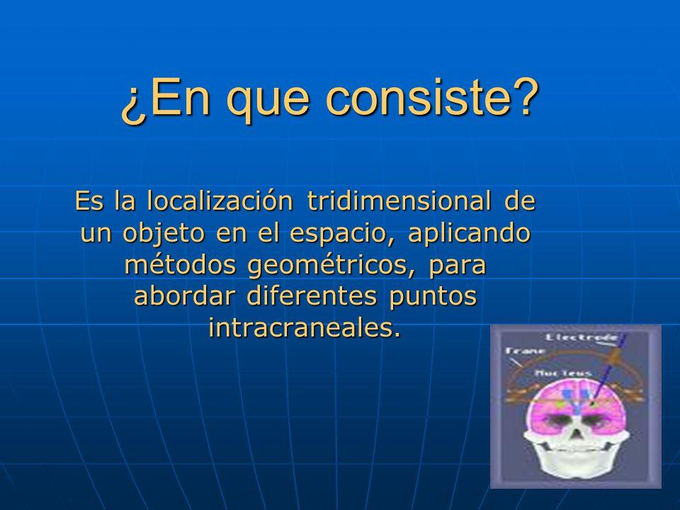 ¿En que consiste? Es la localización tridimensional de un objeto en el espacio, aplicando métodos geométricos, para abordar diferentes puntos intracra