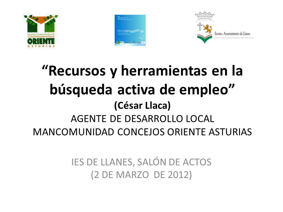 Recursos y herramientas en la búsqueda activa de empleo (César Llaca) AGENTE DE DESARROLLO LOCAL MANCOMUNIDAD CONCEJOS ORIENTE ASTURIAS IES DE LLANES, SALÓN DE ACTOS (2 DE MARZO DE 2012)