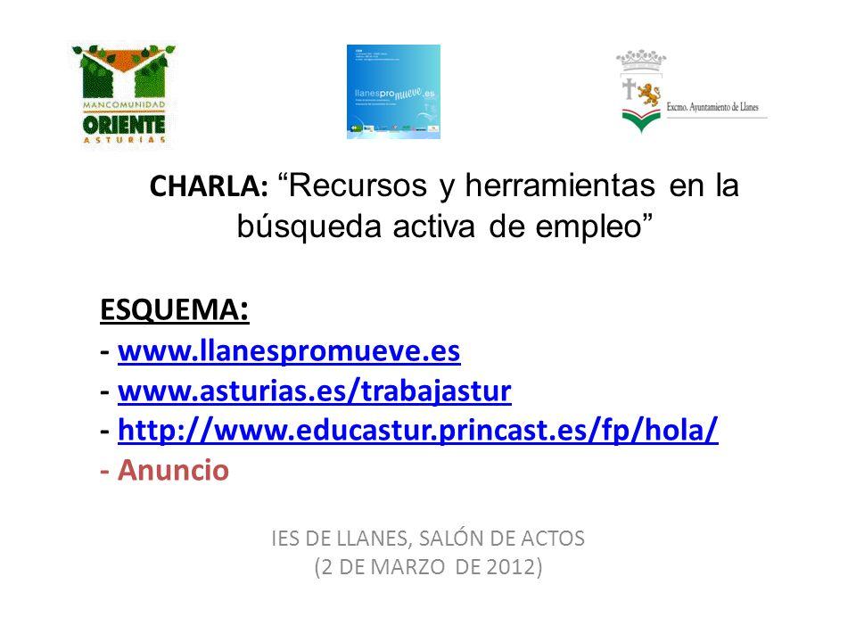 ESQUEMA : - www.llanespromueve.es - www.asturias.es/trabajastur - http://www.educastur.princast.es/fp/hola/ - Anunciowww.llanespromueve.eswww.asturias.es/trabajasturhttp://www.educastur.princast.es/fp/hola/ IES DE LLANES, SALÓN DE ACTOS (2 DE MARZO DE 2012) CHARLA: Recursos y herramientas en la búsqueda activa de empleo