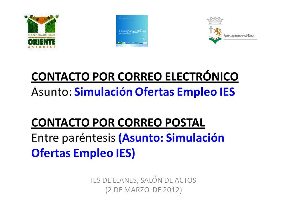 CONTACTO POR CORREO ELECTRÓNICO Asunto: Simulación Ofertas Empleo IES CONTACTO POR CORREO POSTAL Entre paréntesis (Asunto: Simulación Ofertas Empleo IES) IES DE LLANES, SALÓN DE ACTOS (2 DE MARZO DE 2012)