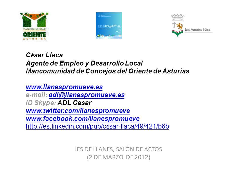 C é sar Llaca Agente de Empleo y Desarrollo Local Mancomunidad de Concejos del Oriente de Asturias www.llanespromueve.es e-mail: adl@llanespromueve.es ID Skype: ADL Cesar www.twitter.com/llanespromueve www.facebook.com/llanespromueve http://es.linkedin.com/pub/c é sar-llaca/49/421/b6b www.llanespromueve.esadl@llanespromueve.es www.twitter.com/llanespromueve www.facebook.com/llanespromueve http://es.linkedin.com/pub/c é sar-llaca/49/421/b6b IES DE LLANES, SALÓN DE ACTOS (2 DE MARZO DE 2012)