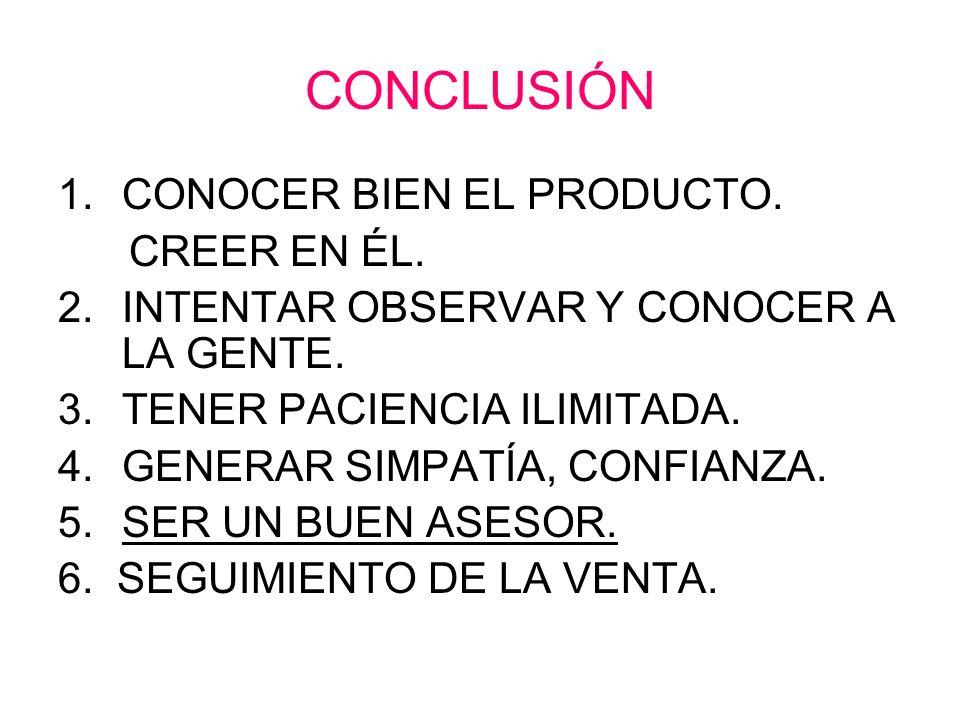 CONCLUSIÓN 1.CONOCER BIEN EL PRODUCTO. CREER EN ÉL. 2.INTENTAR OBSERVAR Y CONOCER A LA GENTE. 3.TENER PACIENCIA ILIMITADA. 4.GENERAR SIMPATÍA, CONFIAN