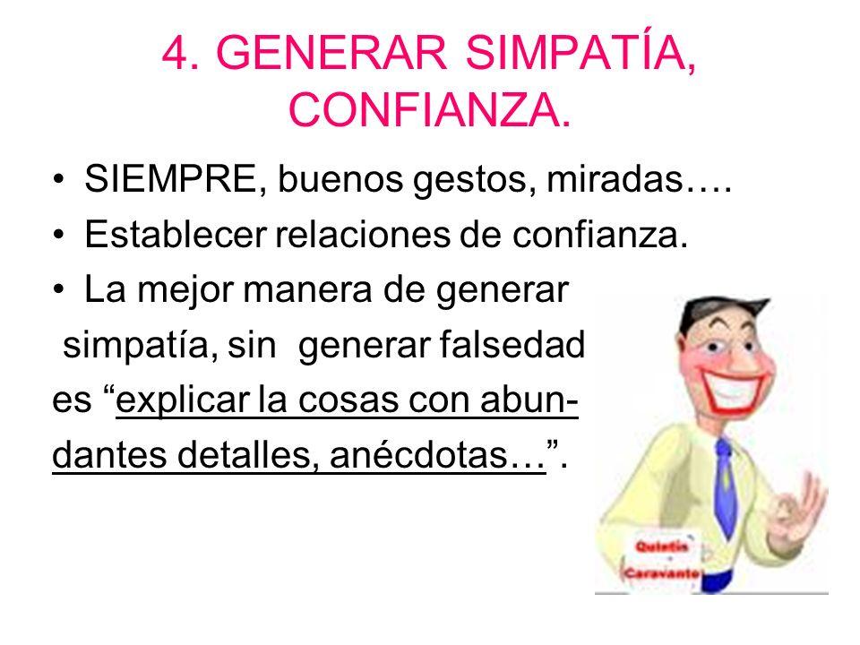4. GENERAR SIMPATÍA, CONFIANZA. SIEMPRE, buenos gestos, miradas…. Establecer relaciones de confianza. La mejor manera de generar simpatía, sin generar
