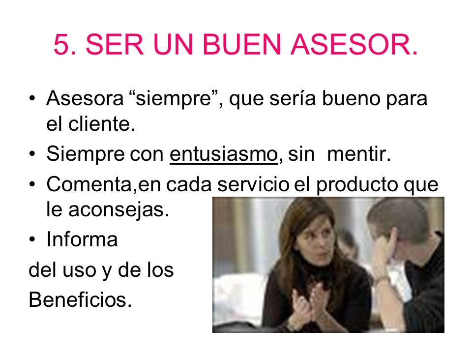 5. SER UN BUEN ASESOR. Asesora siempre, que sería bueno para el cliente. Siempre con entusiasmo, sin mentir. Comenta,en cada servicio el producto que