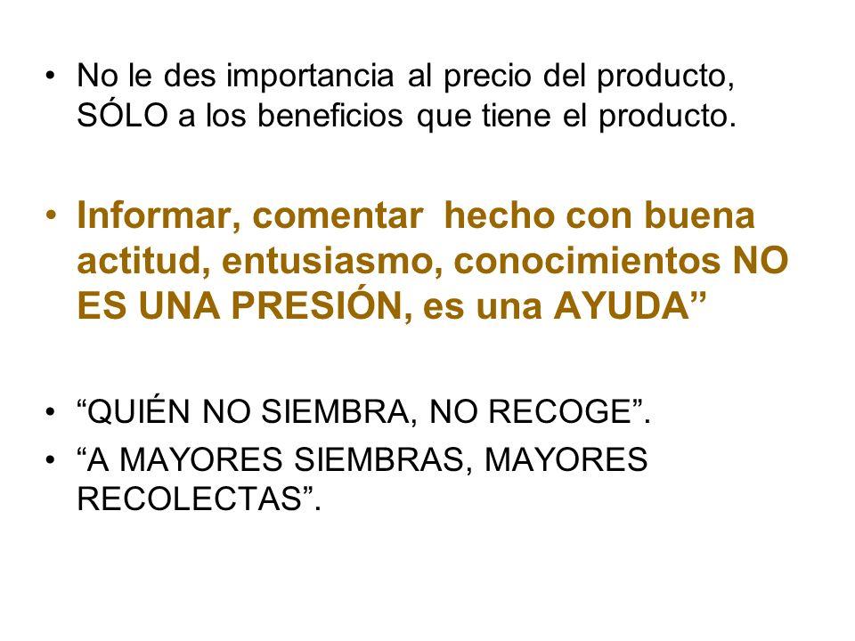 No le des importancia al precio del producto, SÓLO a los beneficios que tiene el producto. Informar, comentar hecho con buena actitud, entusiasmo, con