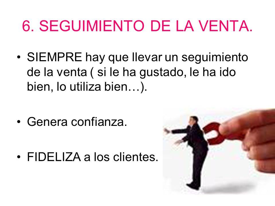 6. SEGUIMIENTO DE LA VENTA. SIEMPRE hay que llevar un seguimiento de la venta ( si le ha gustado, le ha ido bien, lo utiliza bien…). Genera confianza.