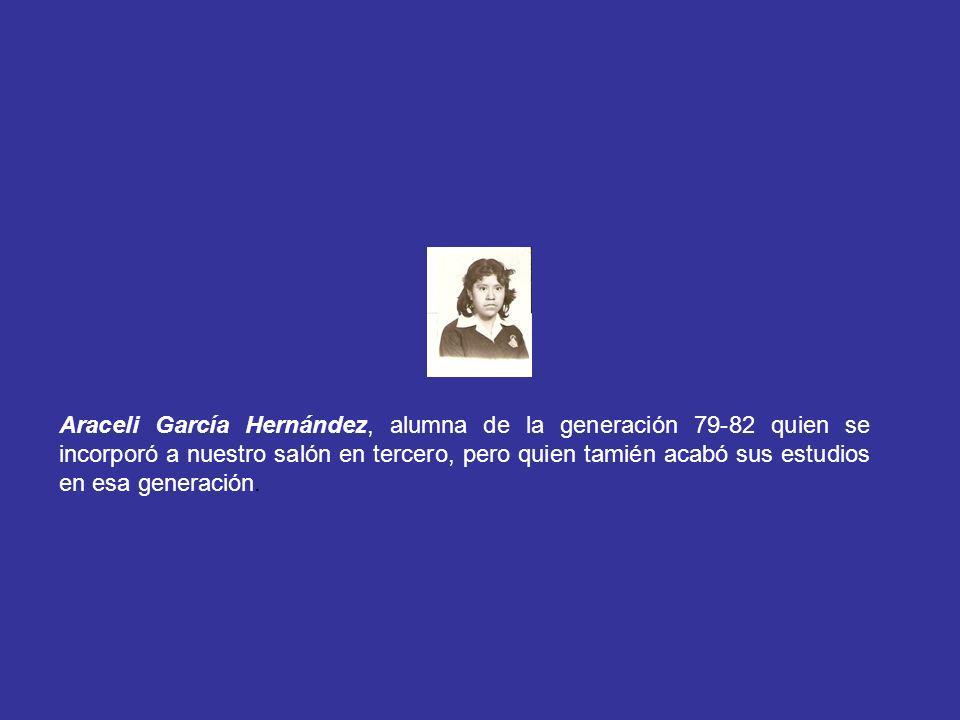 Araceli García Hernández, alumna de la generación 79-82 quien se incorporó a nuestro salón en tercero, pero quien tamién acabó sus estudios en esa gen