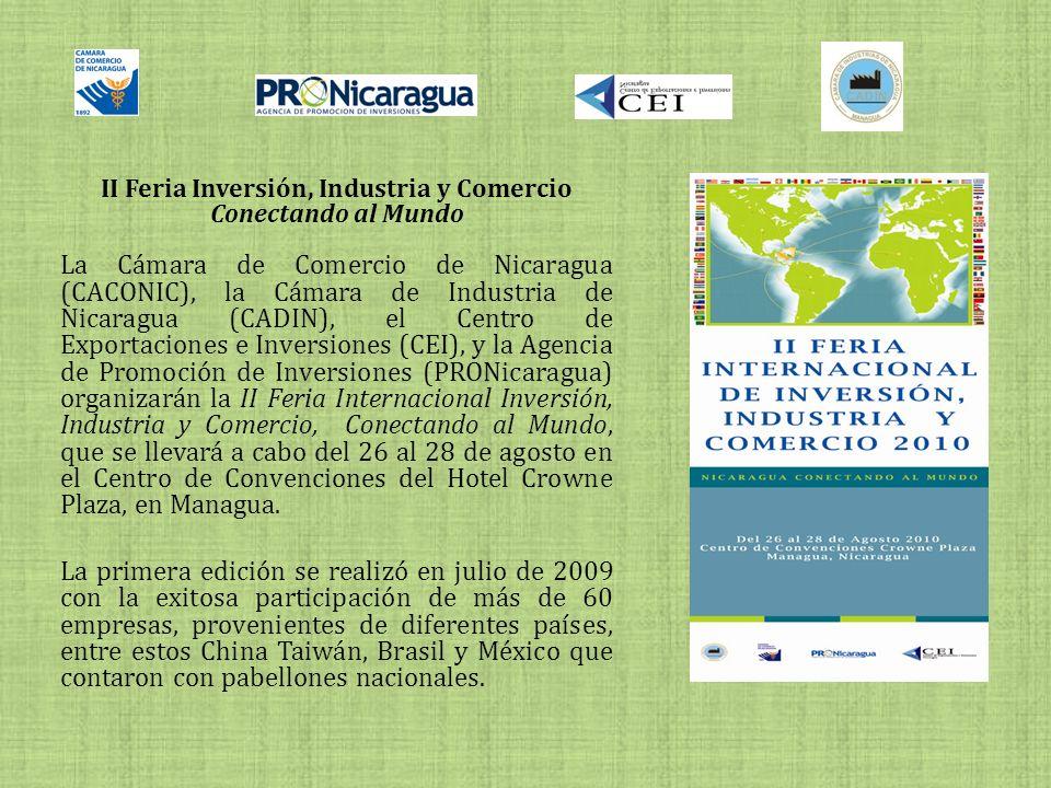 II Feria Inversión, Industria y Comercio Conectando al Mundo La Cámara de Comercio de Nicaragua (CACONIC), la Cámara de Industria de Nicaragua (CADIN), el Centro de Exportaciones e Inversiones (CEI), y la Agencia de Promoción de Inversiones (PRONicaragua) organizarán la II Feria Internacional Inversión, Industria y Comercio, Conectando al Mundo, que se llevará a cabo del 26 al 28 de agosto en el Centro de Convenciones del Hotel Crowne Plaza, en Managua.