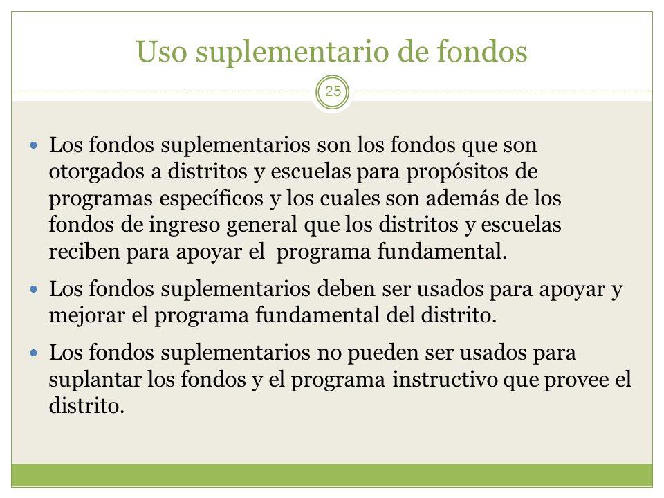 Uso suplementario de fondos 25 Los fondos suplementarios son los fondos que son otorgados a distritos y escuelas para propósitos de programas específi