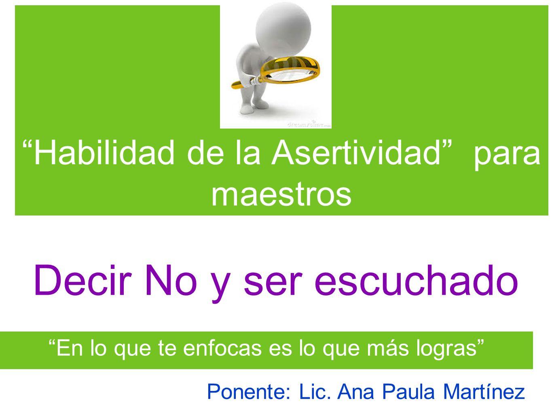 Habilidad de la Asertividad para maestros En lo que te enfocas es lo que más logras Decir No y ser escuchado Ponente: Lic. Ana Paula Martínez