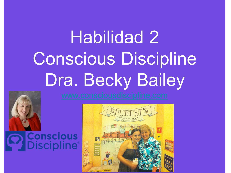 Habilidad 2 Conscious Discipline Dra. Becky Bailey www.consciousdiscipline.com www.consciousdiscipline.com